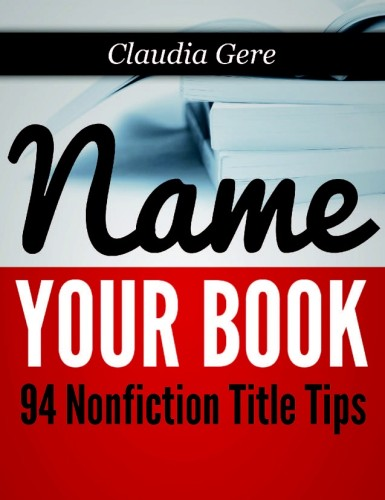 "Claudia Gere's ""Name Your Book: 94 Nonfiction Title Tips"" is available from Amazon."